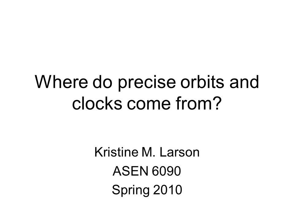 Where do precise orbits and clocks come from? Kristine M. Larson ASEN 6090 Spring 2010