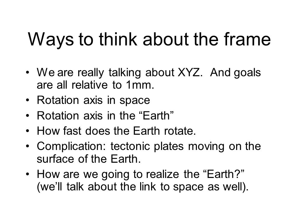 """Ways to think about the frame We are really talking about XYZ. And goals are all relative to 1mm. Rotation axis in space Rotation axis in the """"Earth"""""""