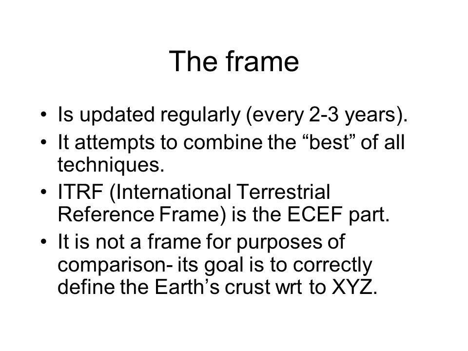 """The frame Is updated regularly (every 2-3 years). It attempts to combine the """"best"""" of all techniques. ITRF (International Terrestrial Reference Frame"""