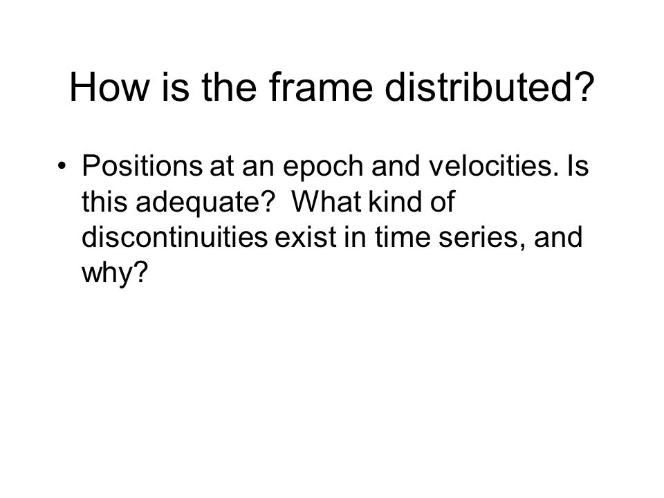 How is the frame distributed? Positions at an epoch and velocities. Is this adequate? What kind of discontinuities exist in time series, and why?