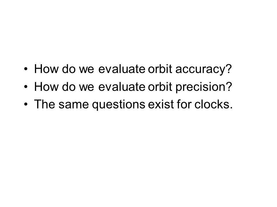 How do we evaluate orbit accuracy? How do we evaluate orbit precision? The same questions exist for clocks.