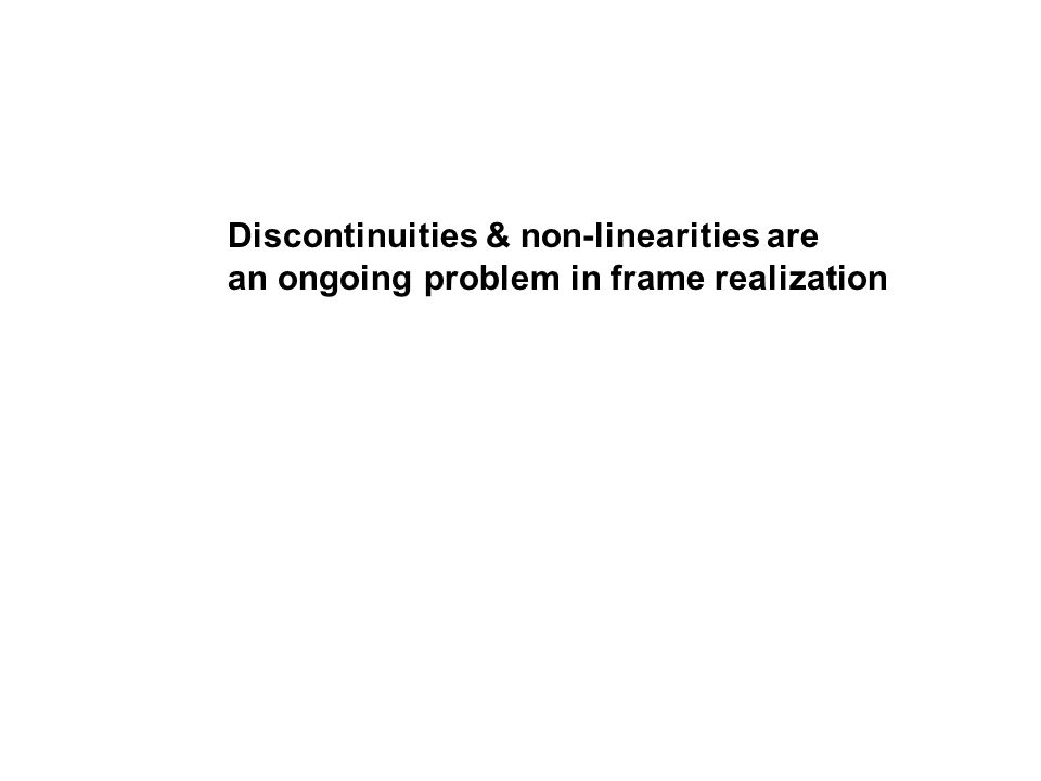 Discontinuities & non-linearities are an ongoing problem in frame realization