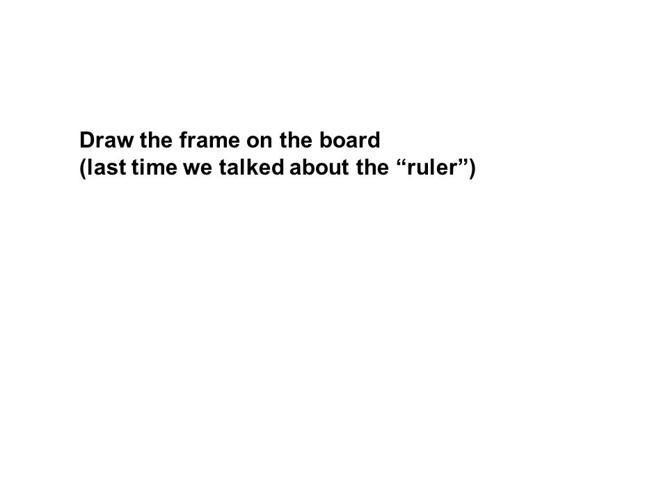 Draw the frame on the board (last time we talked about the ruler )