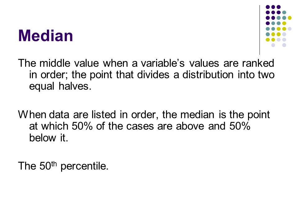 Median The middle value when a variable's values are ranked in order; the point that divides a distribution into two equal halves. When data are liste