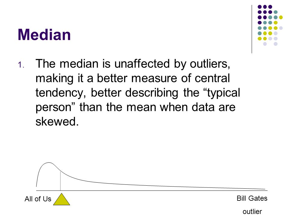 """Median 1. The median is unaffected by outliers, making it a better measure of central tendency, better describing the """"typical person"""" than the mean w"""