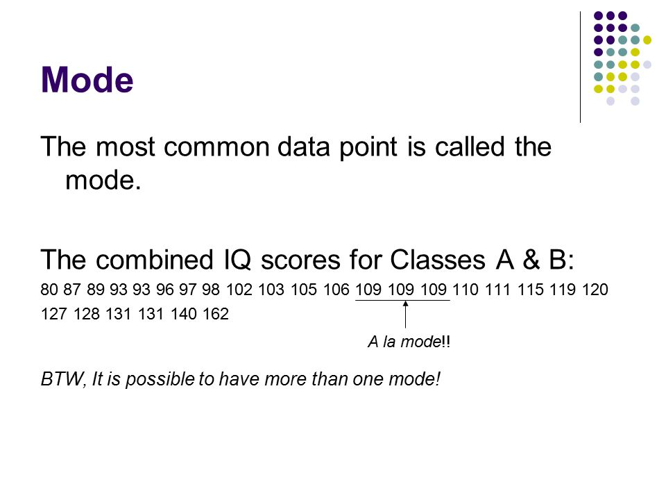 Mode The most common data point is called the mode. The combined IQ scores for Classes A & B: 80 87 89 93 93 96 97 98 102 103 105 106 109 109 109 110