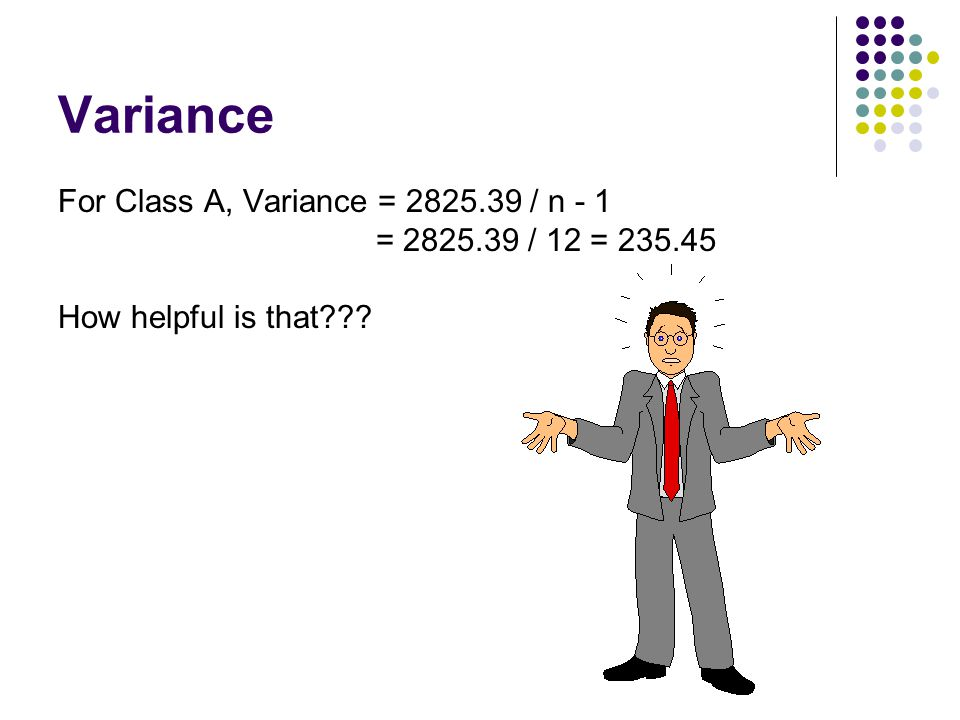 Variance For Class A, Variance = 2825.39 / n - 1 = 2825.39 / 12 = 235.45 How helpful is that???