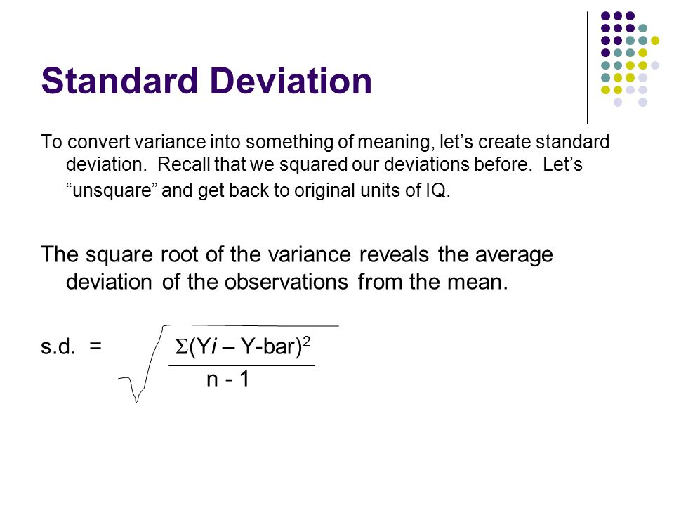 Standard Deviation To convert variance into something of meaning, let's create standard deviation. Recall that we squared our deviations before. Let's