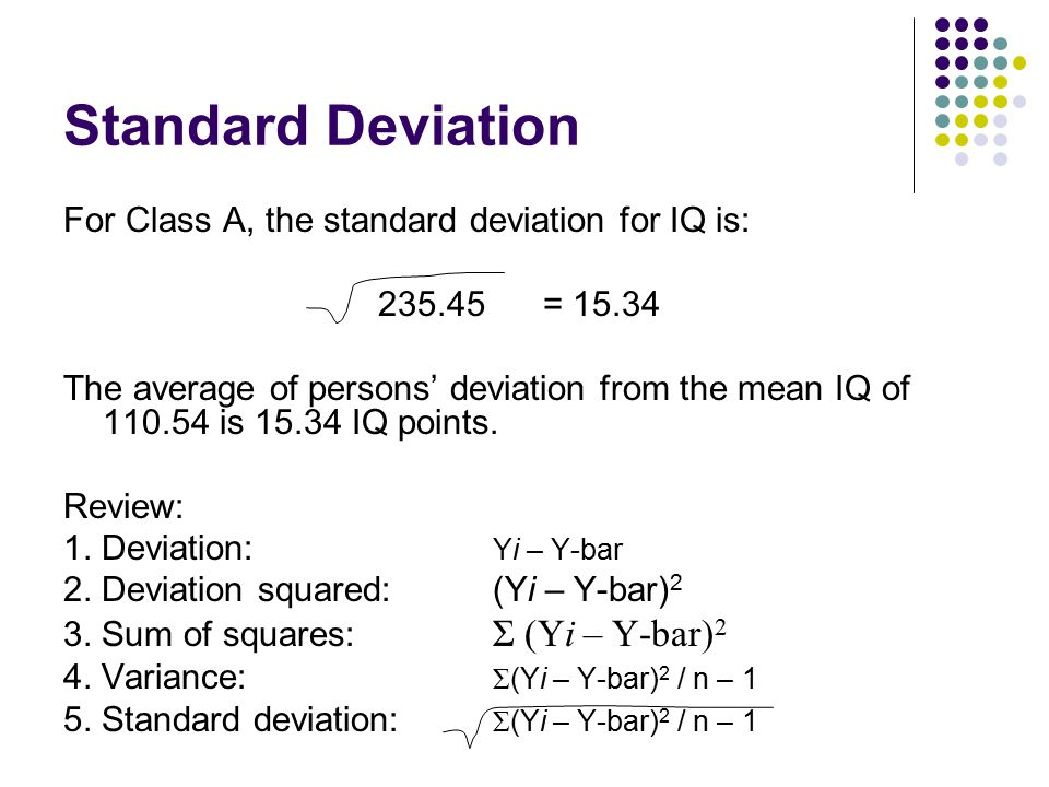Standard Deviation For Class A, the standard deviation for IQ is: 235.45 = 15.34 The average of persons' deviation from the mean IQ of 110.54 is 15.34