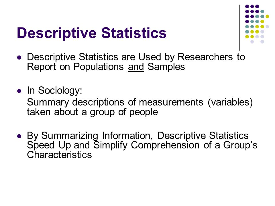 Descriptive Statistics Summarizing Data: Central Tendency (or Groups' Middle Values on a Variable) Mean Median Mode Variation (or Summary of Differences Within Groups on a Variable) Variance Standard Deviation