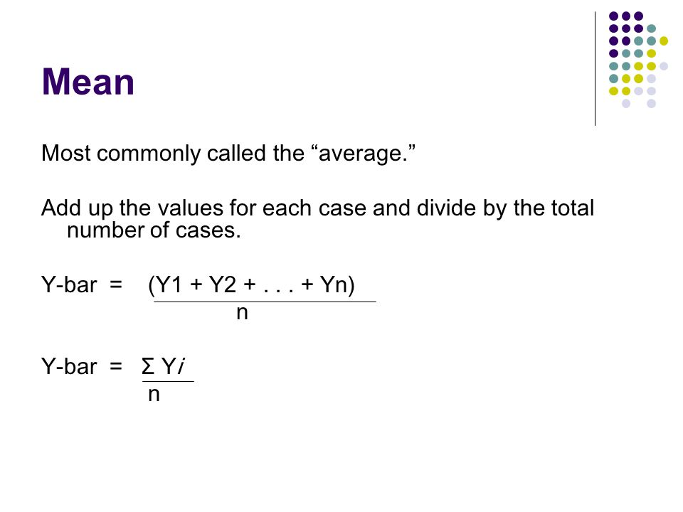 Descriptive Statistics Summarizing Data: Central Tendency (or Groups' Middle Values ) Mean Median Mode Variation (or Summary of Differences Within Groups) Variance Standard Deviation
