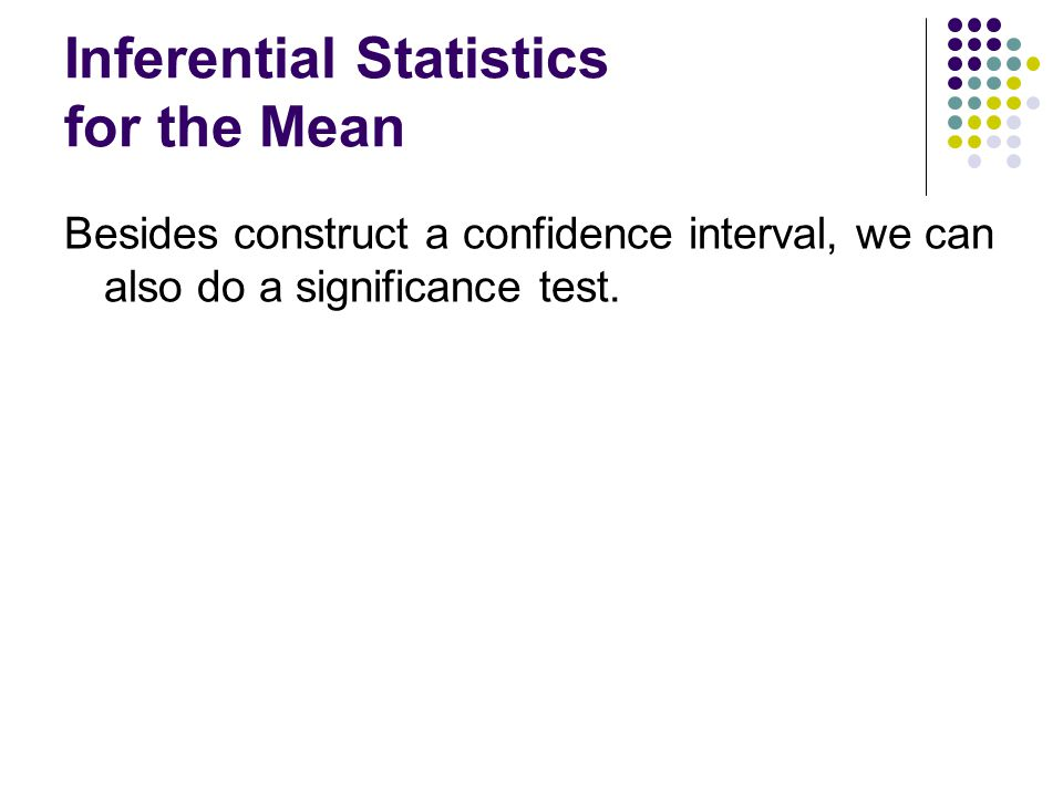 Inferential Statistics for the Mean Besides construct a confidence interval, we can also do a significance test.
