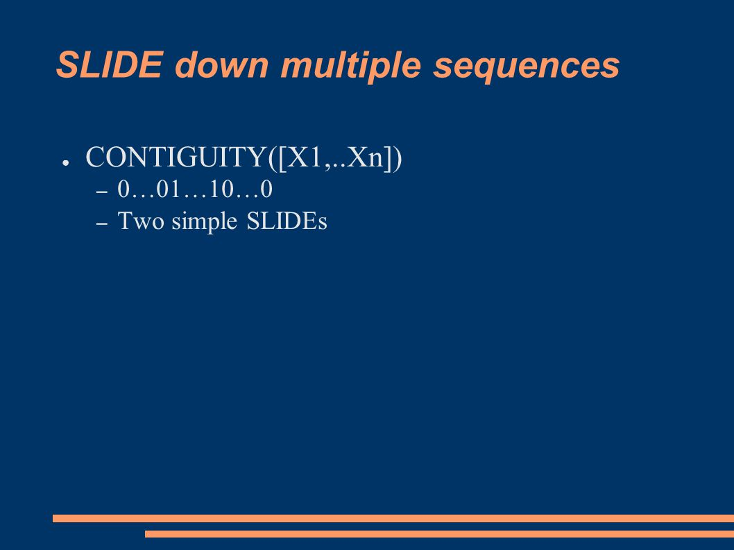 SLIDE down multiple sequences ● CONTIGUITY([X1,..Xn]) – 0…01…10…0 – Two simple SLIDEs