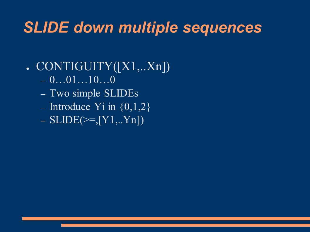 SLIDE down multiple sequences ● CONTIGUITY([X1,..Xn]) – 0…01…10…0 – Two simple SLIDEs – Introduce Yi in {0,1,2} – SLIDE(>=,[Y1,..Yn])