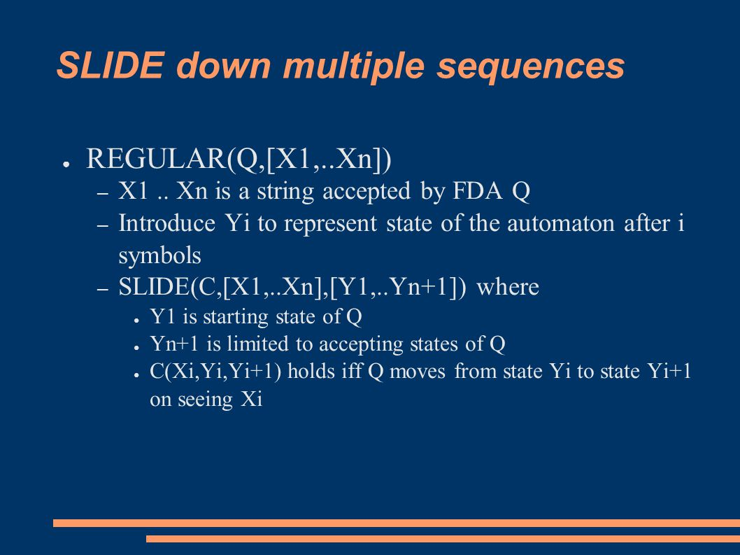 SLIDE down multiple sequences ● REGULAR(Q,[X1,..Xn]) – X1.. Xn is a string accepted by FDA Q – Introduce Yi to represent state of the automaton after