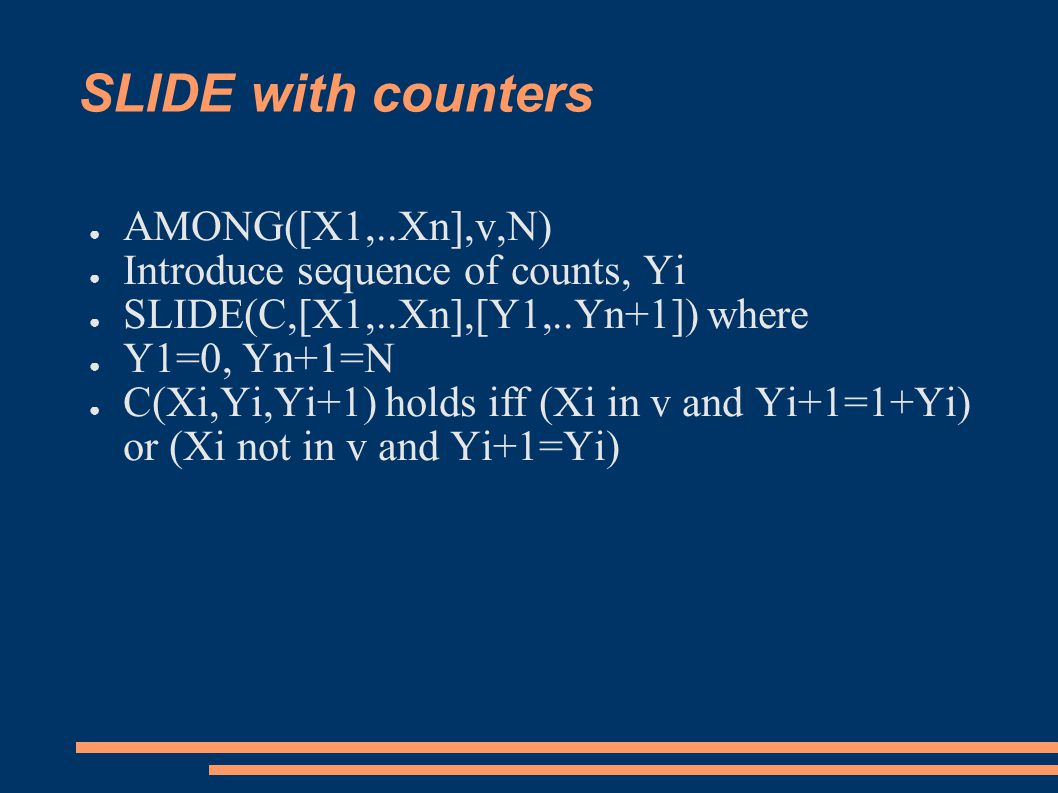 SLIDE with counters ● AMONG([X1,..Xn],v,N) ● Introduce sequence of counts, Yi ● SLIDE(C,[X1,..Xn],[Y1,..Yn+1]) where ● Y1=0, Yn+1=N ● C(Xi,Yi,Yi+1) holds iff (Xi in v and Yi+1=1+Yi) or (Xi not in v and Yi+1=Yi)