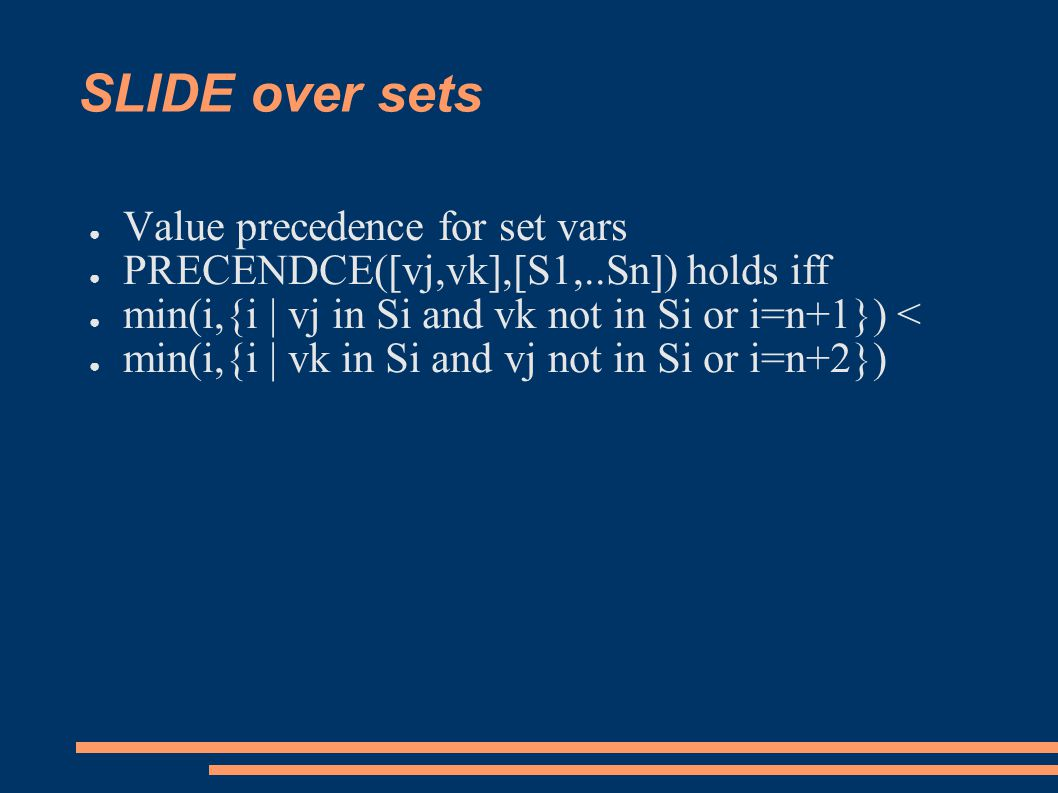 SLIDE over sets ● Value precedence for set vars ● PRECENDCE([vj,vk],[S1,..Sn]) holds iff ● min(i,{i | vj in Si and vk not in Si or i=n+1}) < ● min(i,{i | vk in Si and vj not in Si or i=n+2})