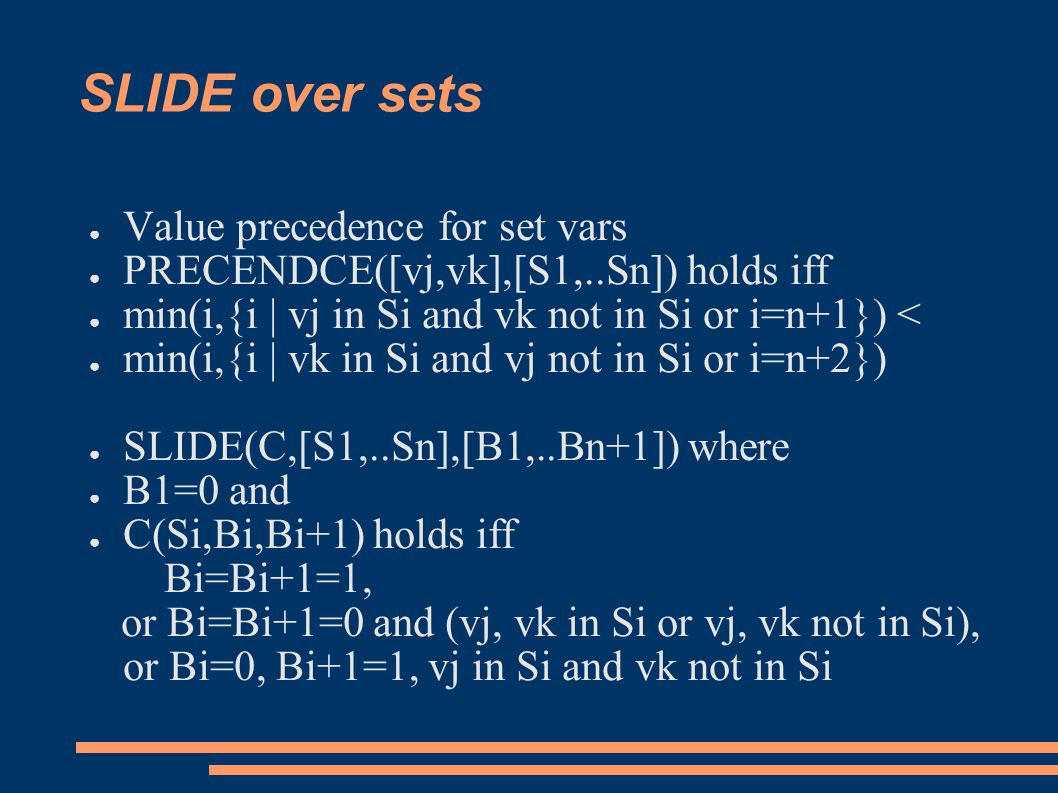 SLIDE over sets ● Value precedence for set vars ● PRECENDCE([vj,vk],[S1,..Sn]) holds iff ● min(i,{i | vj in Si and vk not in Si or i=n+1}) < ● min(i,{i | vk in Si and vj not in Si or i=n+2}) ● SLIDE(C,[S1,..Sn],[B1,..Bn+1]) where ● B1=0 and ● C(Si,Bi,Bi+1) holds iff Bi=Bi+1=1, or Bi=Bi+1=0 and (vj, vk in Si or vj, vk not in Si), or Bi=0, Bi+1=1, vj in Si and vk not in Si