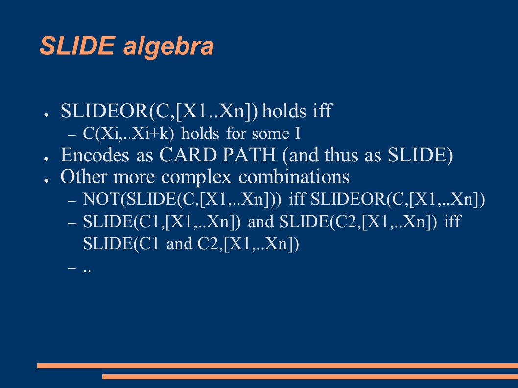 SLIDE algebra ● SLIDEOR(C,[X1..Xn]) holds iff – C(Xi,..Xi+k) holds for some I ● Encodes as CARD PATH (and thus as SLIDE) ● Other more complex combinat