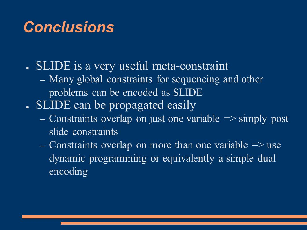 Conclusions ● SLIDE is a very useful meta-constraint – Many global constraints for sequencing and other problems can be encoded as SLIDE ● SLIDE can b