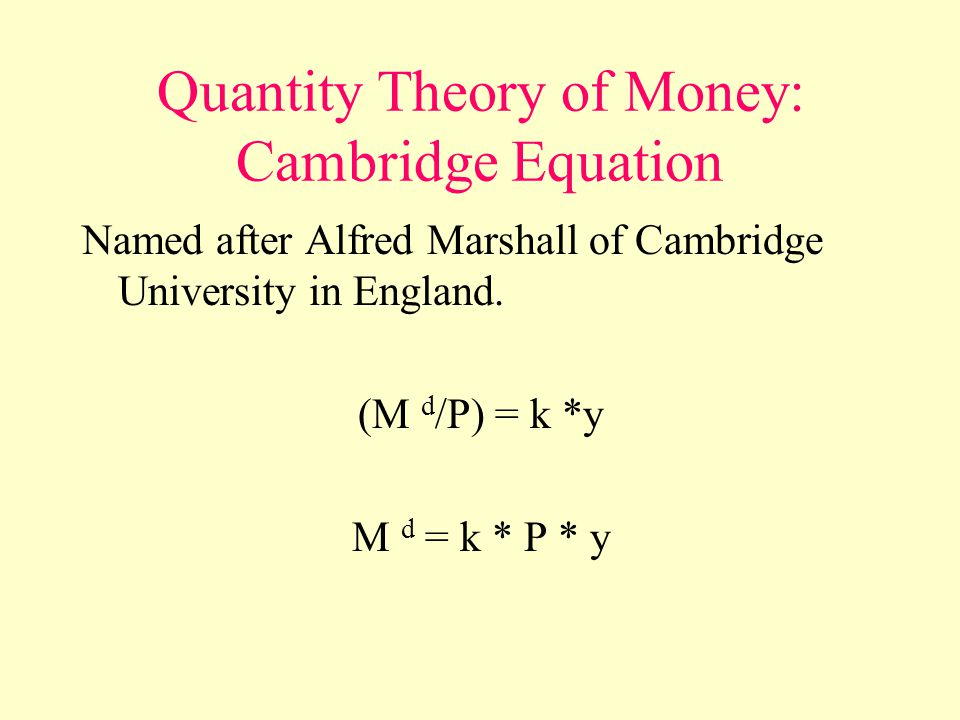 Quantity Theory of Money: Cambridge Equation Named after Alfred Marshall of Cambridge University in England.