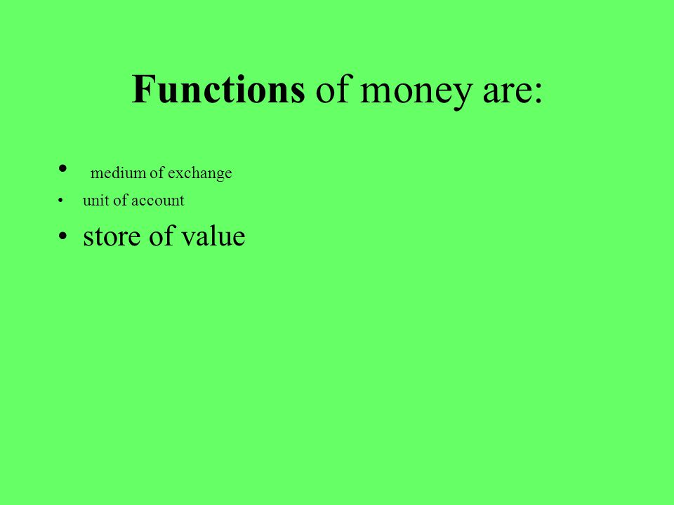 Functions of money are: medium of exchange unit of account store of value