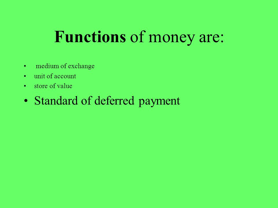 Functions of money are: medium of exchange unit of account store of value Standard of deferred payment