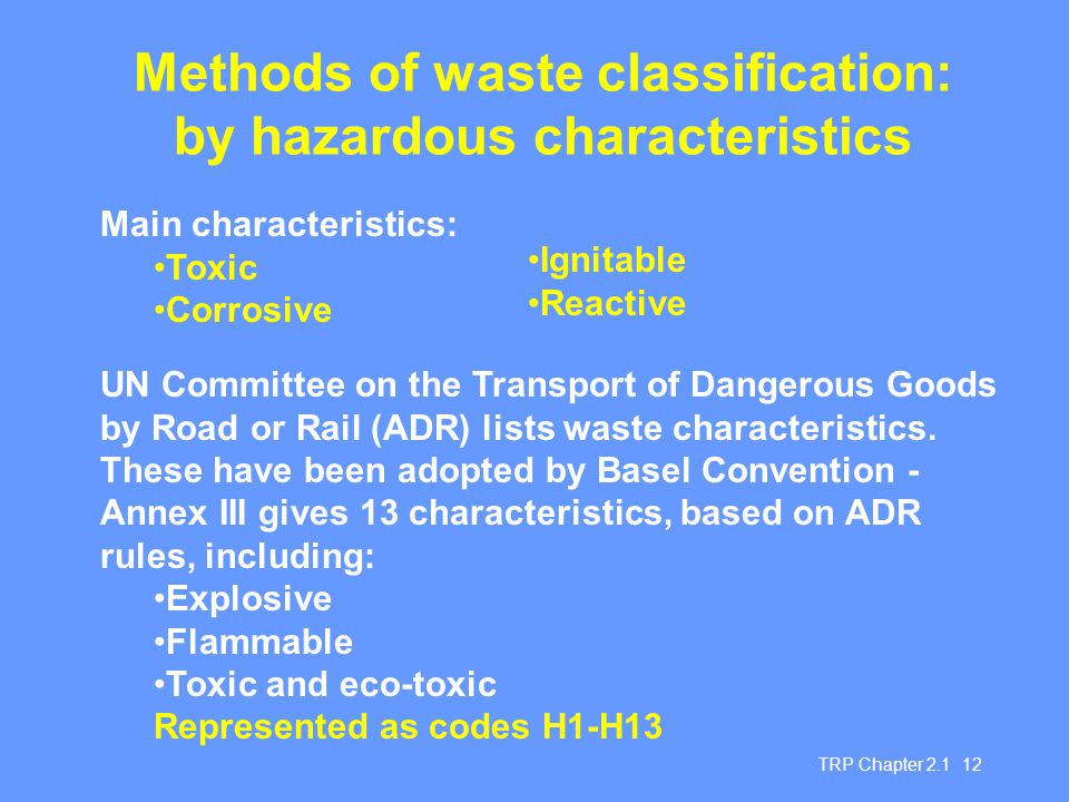 TRP Chapter 2.1 12 Methods of waste classification: by hazardous characteristics Main characteristics: Toxic Corrosive UN Committee on the Transport o