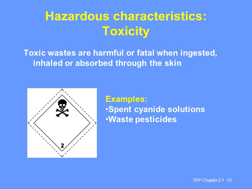 TRP Chapter 2.1 13 Hazardous characteristics: Toxicity Toxic wastes are harmful or fatal when ingested, inhaled or absorbed through the skin Examples: