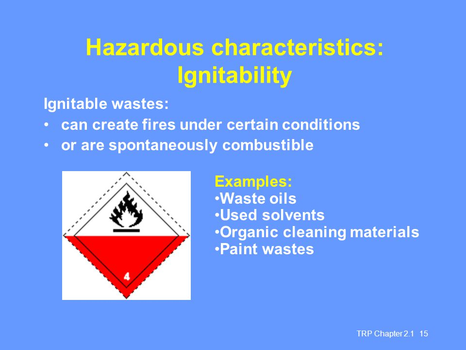 TRP Chapter 2.1 15 Hazardous characteristics: Ignitability Ignitable wastes: can create fires under certain conditions or are spontaneously combustibl