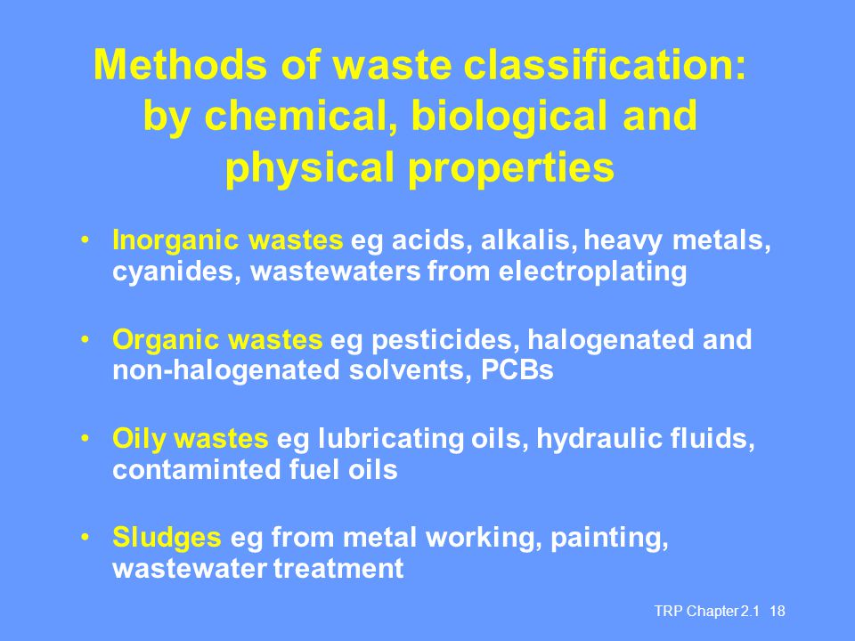 TRP Chapter 2.1 18 Methods of waste classification: by chemical, biological and physical properties Inorganic wastes eg acids, alkalis, heavy metals,