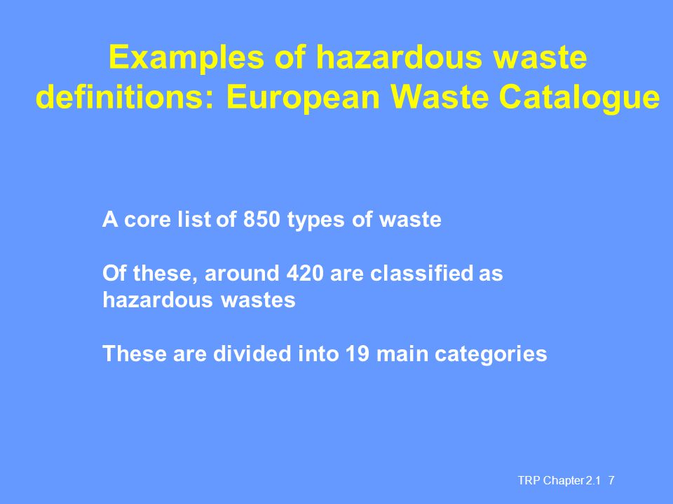 TRP Chapter 2.1 7 Examples of hazardous waste definitions: European Waste Catalogue A core list of 850 types of waste Of these, around 420 are classif