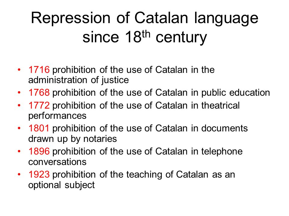 Repression of Catalan language since 18 th century 1716 prohibition of the use of Catalan in the administration of justice 1768 prohibition of the use