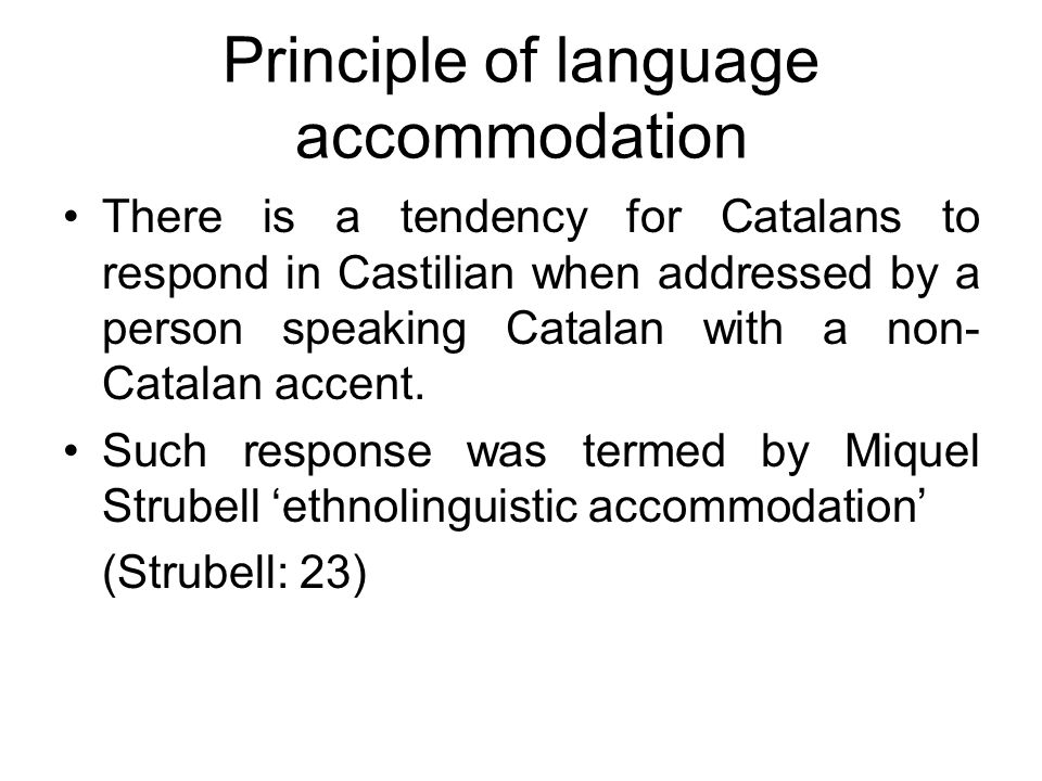 Principle of language accommodation There is a tendency for Catalans to respond in Castilian when addressed by a person speaking Catalan with a non- C