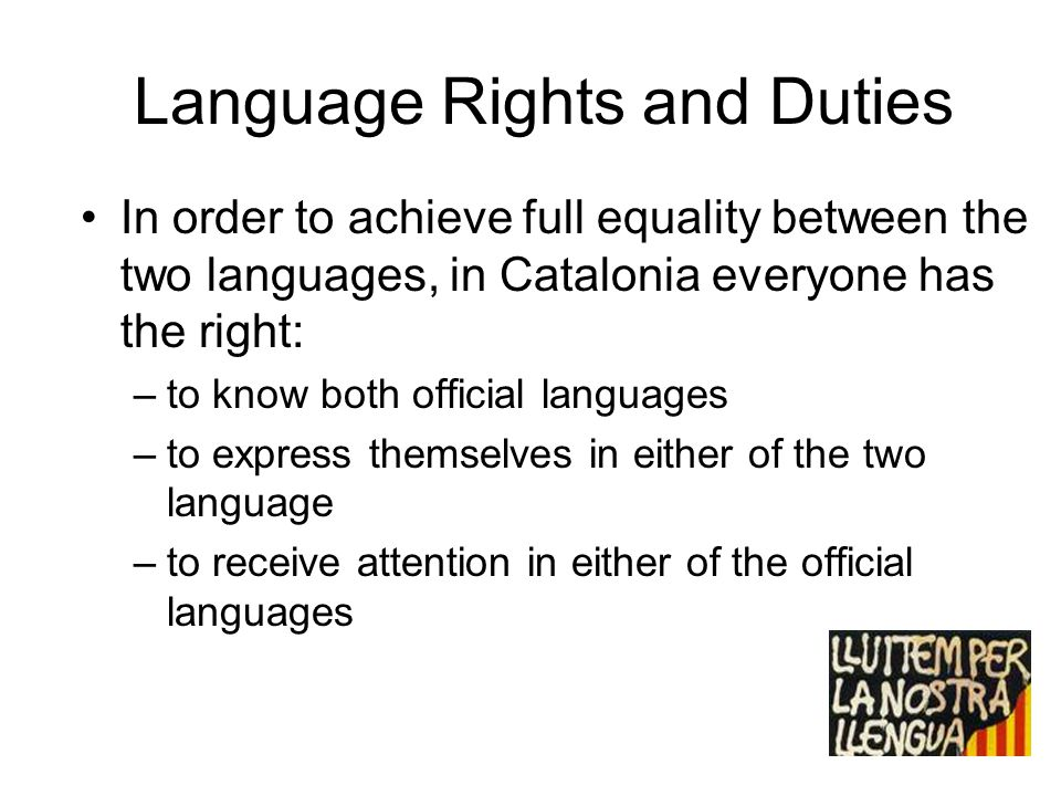Language Rights and Duties In order to achieve full equality between the two languages, in Catalonia everyone has the right: –to know both official la