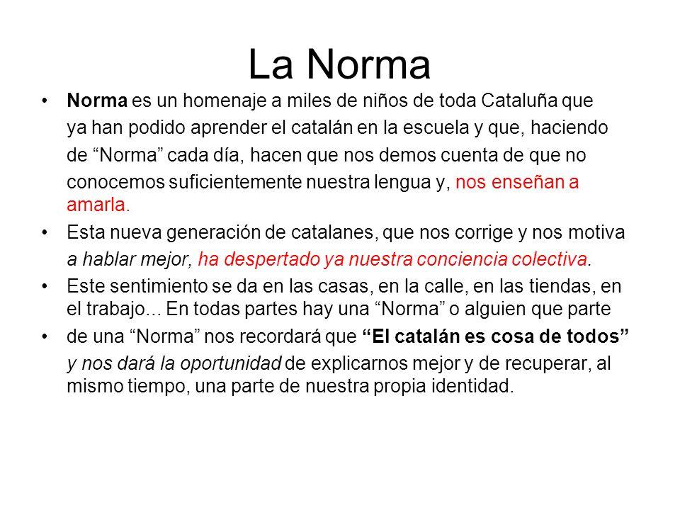 La Norma Norma es un homenaje a miles de niños de toda Cataluña que ya han podido aprender el catalán en la escuela y que, haciendo de Norma cada día, hacen que nos demos cuenta de que no conocemos suficientemente nuestra lengua y, nos enseñan a amarla.