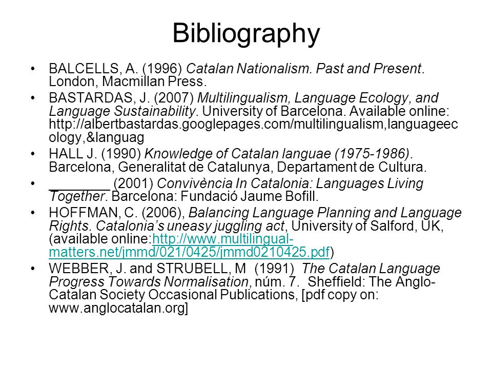 Bibliography BALCELLS, A. (1996) Catalan Nationalism. Past and Present. London, Macmillan Press. BASTARDAS, J. (2007) Multilingualism, Language Ecolog