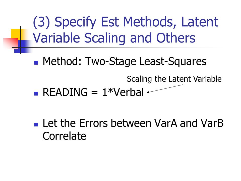 (3) Specify Est Methods, Latent Variable Scaling and Others Method: Two-Stage Least-Squares READING = 1*Verbal Let the Errors between VarA and VarB Correlate Scaling the Latent Variable