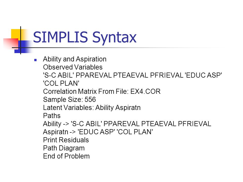 SIMPLIS Syntax Ability and Aspiration Observed Variables S-C ABIL PPAREVAL PTEAEVAL PFRIEVAL EDUC ASP COL PLAN Correlation Matrix From File: EX4.COR Sample Size: 556 Latent Variables: Ability Aspiratn Paths Ability -> S-C ABIL PPAREVAL PTEAEVAL PFRIEVAL Aspiratn -> EDUC ASP COL PLAN Print Residuals Path Diagram End of Problem