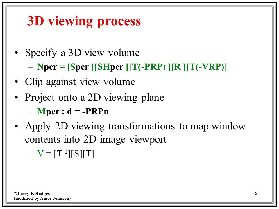 ©Larry F. Hodges (modified by Amos Johnson) 5 3D viewing process Specify a 3D view volume –Nper = [Sper ][SHper ][T(-PRP) ][R ][T(-VRP)] Clip against