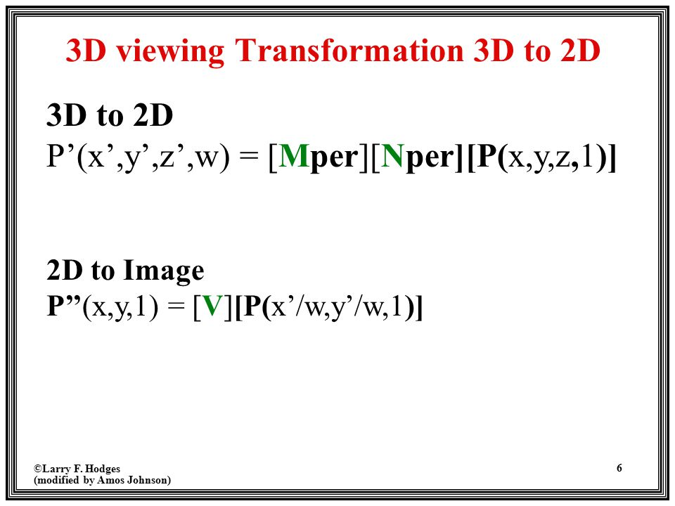 ©Larry F. Hodges (modified by Amos Johnson) 6 3D viewing Transformation 3D to 2D 2D to Image P''(x,y,1) = [V][P(x'/w,y'/w,1)] 3D to 2D P'(x',y',z',w)