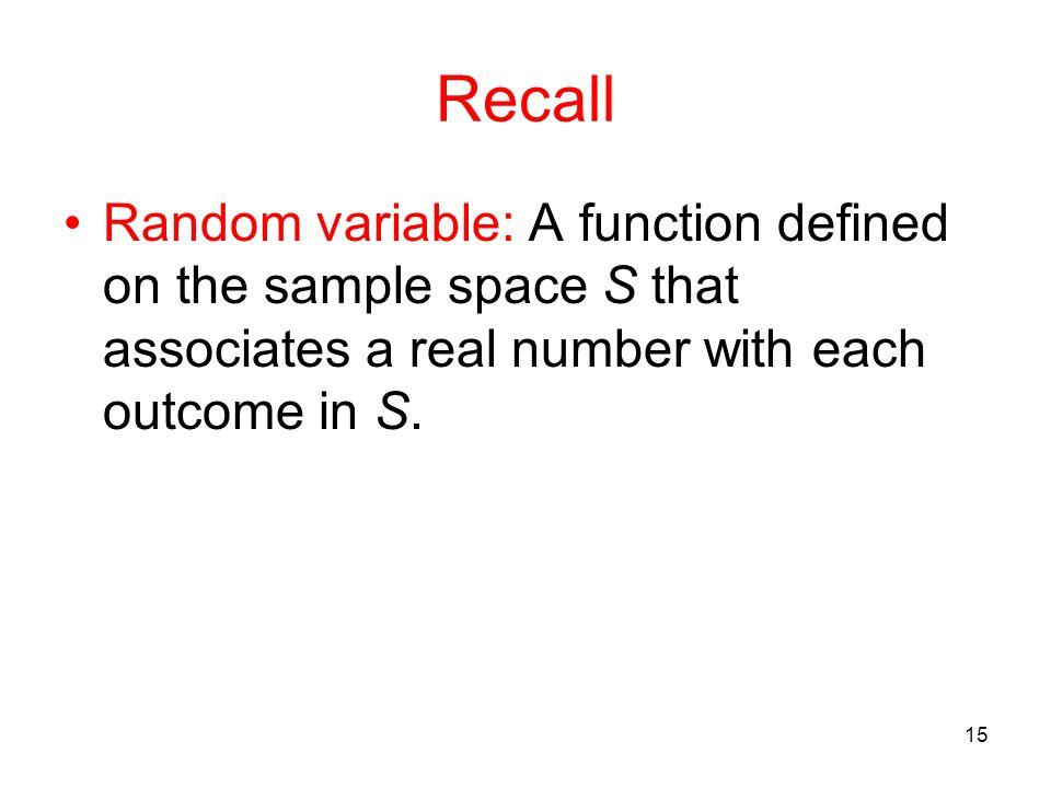 Recall Random variable: A function defined on the sample space S that associates a real number with each outcome in S. 15