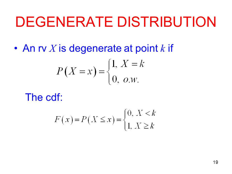 19 DEGENERATE DISTRIBUTION An rv X is degenerate at point k if The cdf: