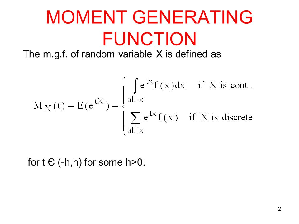 MOMENT GENERATING FUNCTION 2 The m.g.f. of random variable X is defined as for t Є (-h,h) for some h>0.
