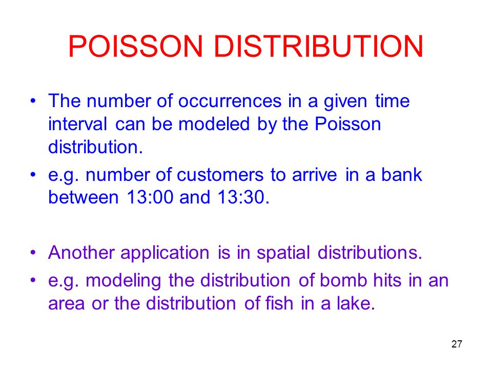 27 POISSON DISTRIBUTION The number of occurrences in a given time interval can be modeled by the Poisson distribution. e.g. number of customers to arr