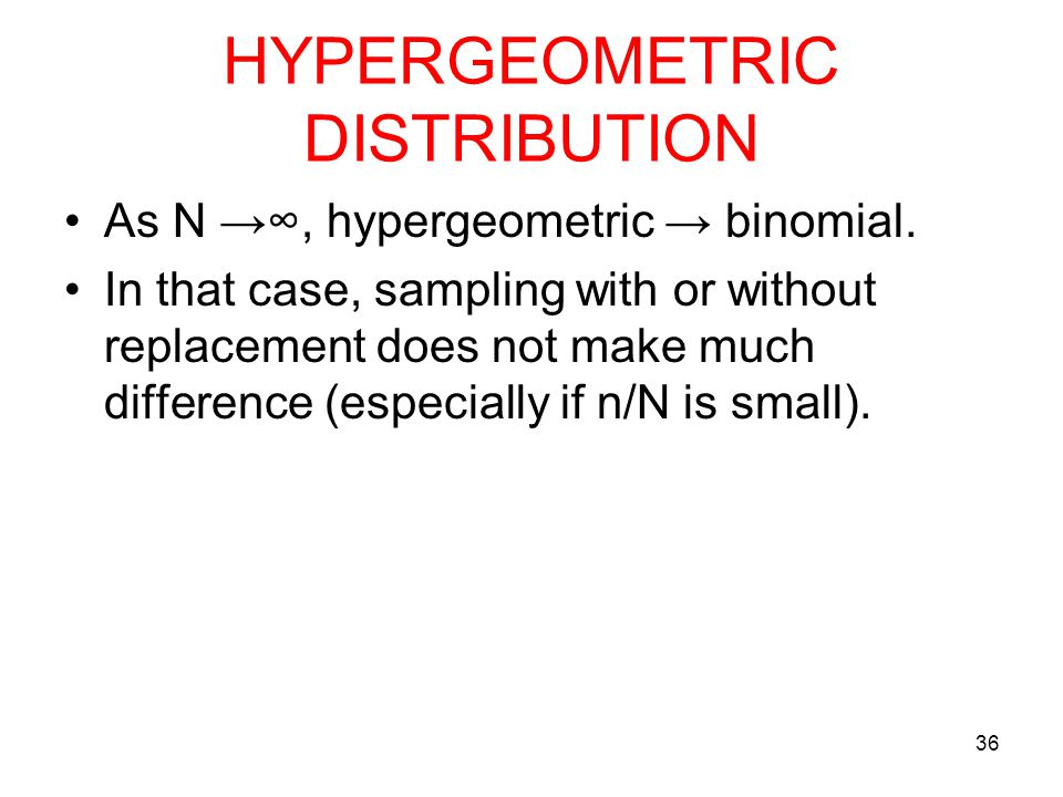 HYPERGEOMETRIC DISTRIBUTION As N →∞, hypergeometric → binomial. In that case, sampling with or without replacement does not make much difference (espe