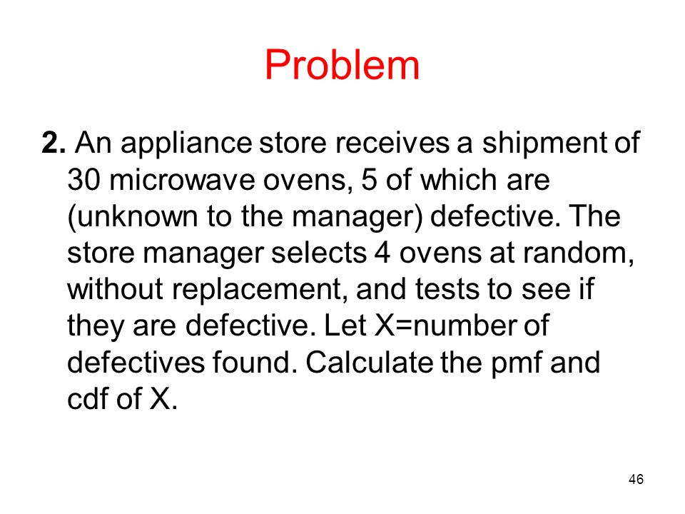 Problem 2. An appliance store receives a shipment of 30 microwave ovens, 5 of which are (unknown to the manager) defective. The store manager selects