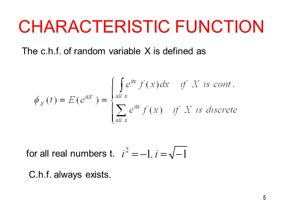 CHARACTERISTIC FUNCTION 5 The c.h.f. of random variable X is defined as for all real numbers t. C.h.f. always exists.