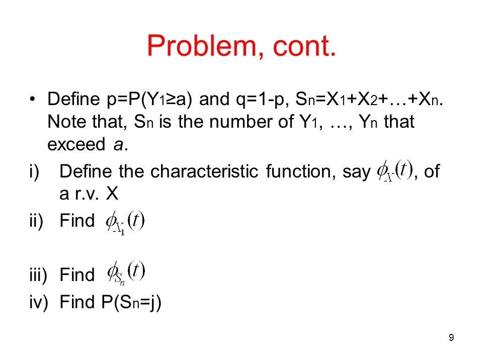 Problem, cont. Define p=P(Y 1 ≥a) and q=1-p, S n =X 1 +X 2 +…+X n. Note that, S n is the number of Y 1, …, Y n that exceed a. i)Define the characteris
