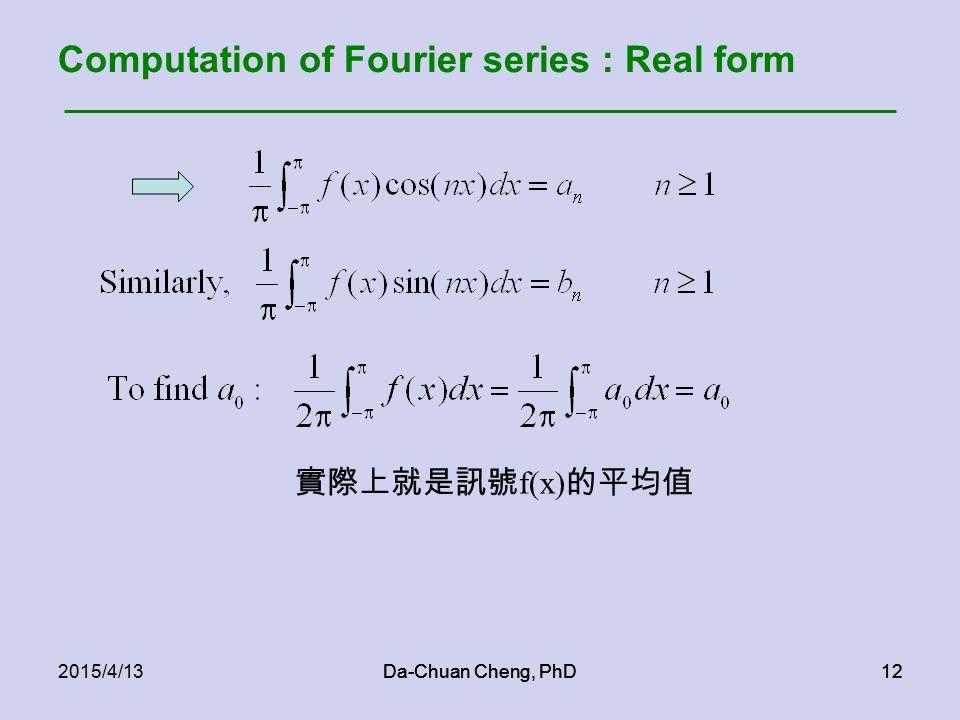 Da-Chuan Cheng, PhD122015/4/13Da-Chuan Cheng, PhD12 Computation of Fourier series : Real form 實際上就是訊號 f(x) 的平均值